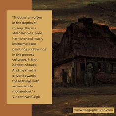 """Though I am often in the depths of misery, there is still calmness, pure harmony and music inside me. I see paintings or drawings in the poorest cottages, in the dirtiest comers. And my mind is driven towards these things with an irresistible momentum."""