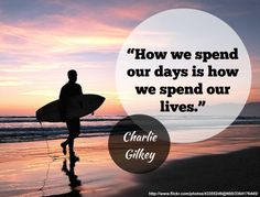 """How we spend our days is how we spend our lives."" - Charlie Gilkey http://www.developgoodhabits.com/"