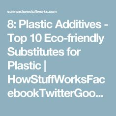 8: Plastic Additives - Top 10 Eco-friendly Substitutes for Plastic | HowStuffWorksFacebookTwitterGoogle+PinterestEmailAddthisFacebookTwitterGoogle+PinterestEmailAddthisFacebookTwitterGoogle+PinterestEmailAddthis