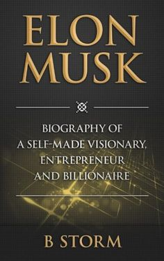 Elon Musk: Biography of a Self-Made Visionary, Entrepreneur and Billionaire by B Storm