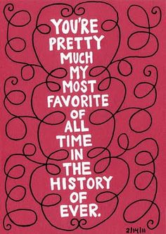 Words to live by - You're pretty much my most favourite of all time in the history of ever. Friendship quote. Love
