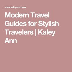 Modern Travel Guides for Stylish Travelers | Kaley Ann