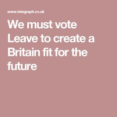 We must vote Leave to create a Britain fit for the future Vote Leave, Britain, Future, Create, Fitness, Future Tense
