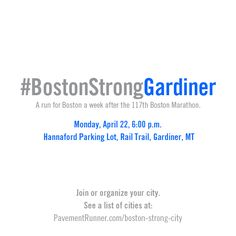 #BostonStrongGardiner - a run for Boston one week after the 117th Boston Marathon. Something we love has been changed forever. See a complete list of runs happening in cities around the world.