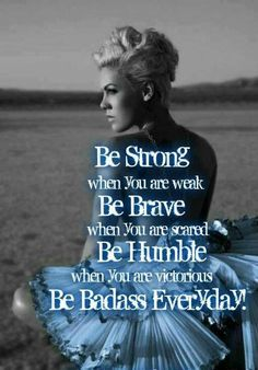 Be strong, be brave, be humble, be badass!