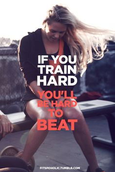 If you train hard, you'll be hard to beat.