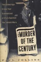 The murder of the century: the Gilded Age crime that scandalized a city and sparked the tabloid wars / Paul Collins.