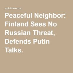Peaceful Neighbor: Finland Sees No Russian Threat, Defends Putin Talks.