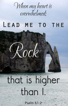 When my heart is overwhelmed LEAD ME TO THE ROCK THAT IS HIGHER THAN I. GOD IS THAT ROCK FOR YOUR LIFE.
