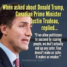 """If we allow politicians to succeed by scaring people, we don't actually end up any safer. Fear doesn't make us safer. It makes us weaker. "" Canadian Prime Minister Justin Trudeau's reply when asked about Donald Trump."
