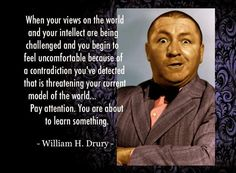 """When your views on the world and your intellect are being challenged and you begin to feel uncomfortable because of a contradiction you've detected that is threatening your current model of the world... pay attention. You are about to learn something."" ~William H. Drury, Jr. (1921-1992) ""Why, certainly!"" https://www.facebook.com/pages/The-Art-of-Learning/402701759761659"