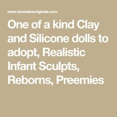 One of a kind Clay and Silicone dolls to adopt, Realistic Infant Sculpts, Reborns, Preemies
