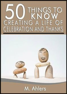 50 Things to Know About Creating a Life of Celebration and Thanks: Make a Difference in The World Around You by M. Ahlers, http://www.amazon.com/dp/B00HTNV9CY/ref=cm_sw_r_pi_dp_aum2sb16K7HBF
