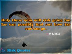 Only those who will risk going too far can possibly find out how far one can go. Risk Quotes