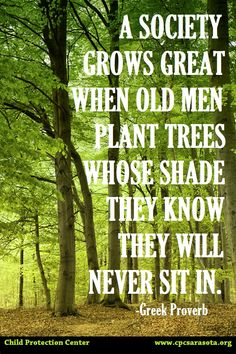 """A society grows great when old men plant trees whose shade they know they will never sit in.""--Greek Proverb"