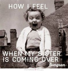How I feel when my sister is coming over. Picture Quotes.