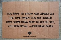 You have to grow and change all the time. When you no longer have something new to do or say, you disappear. ~Josephine Baker