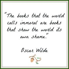The books that the world calls immoral are books that show the world it's own shame. - Oscar Wilde