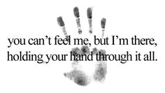 You can't feel me, but I'm there holding your hand through it all. -  This is what I can imagine you saying to me Bubba... I miss you my dear son and I know you watch over me and your Sissy from Heaven. <3