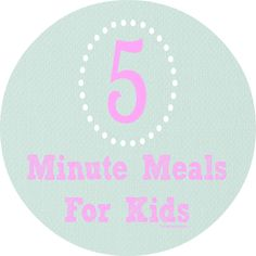5 Kid Friendly Meals ready in Under 5 Minutes!