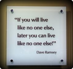 If you will live like no one else, later you can live like no one else! -Dave Ramsey