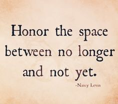 Honor the space between no longer and not yet. -Nancy Levin