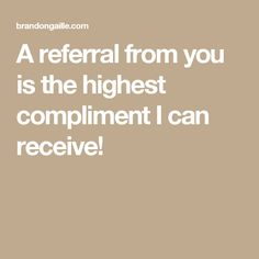 A referral from you is the highest compliment I can receive!
