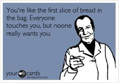 You're like the first slice of bread in the bag. Everyone touches you, but no one really wants you.