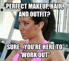 Girls at the gym- SMH... I end up looking like shrek by the time I'm done!