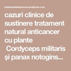 cazuri clinice de sustinere tratament natural anticancer cu plante Cordyceps militaris și panax notoginseng | TRATAMENTE CANCER EFICIENTE, NON - toxice