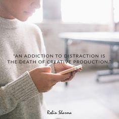 An addiction to distraction is the death of creative production.