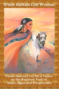 White Buffalo Calf Woman The Journey - Ghost Dancers Cry Me a Vision on the Rainbow Trail of Sines, Signs and Frequencies. Woman Singing, Dancers, Cry, Mystic, Buffalo, Calves, Trail, Journey, Rainbow