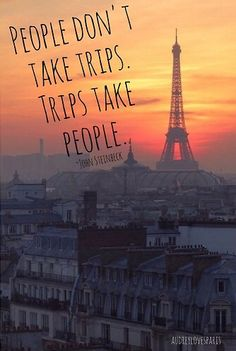 People don't take trips.  Trips take people. ~ John Steinbeck
