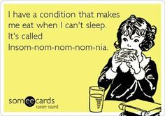 I have a condition that makes me eat when I can't sleep. It's called Insom-nom-nom-nom-nia.