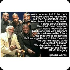 Dick Gregory taught us to think for ourselves and to take ownership of our opinions. Through laughter, he influenced our consciousness and raised our awareness. It is now our turn to carry the torch and liberate ourselves and others through self-education and self-awareness. www.nickswords.com