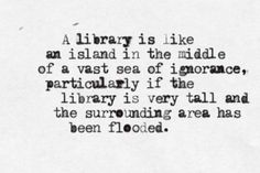 """A Library is like an island in the middle of a vast sea of ignorance"". . . -Lemony Snicket"