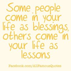 Some people come into your life as blessings...others had no business being there in the first place! I thank the Lord each day for placing the people I have in my life here and now, and sometimes question why others were there at all. But like it says, others come as a lesson. LESSON LEARNED! Thank God for true friends, a wonderful & close family, and for my sweet loving man :)