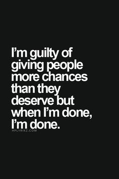 I'm guilty of giving people more chances than they deserve, but when I'm done, I'm done.