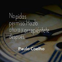 No pidas permiso. Hazlo ahora y arrepiéntete después. Paulo Coelho