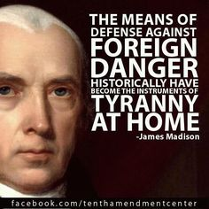 """""""The means of defense against foreign danger historically have become the instruments of tyranny at home."""" –James Madison"""