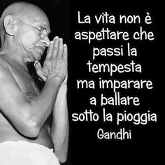 Gandhi. life is not about waiting for the storm to pass, but learning to dance in the rain