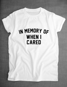 Hey, I found this really awesome Etsy listing at https://www.etsy.com/listing/203719530/in-memory-of-when-i-cared-shirt