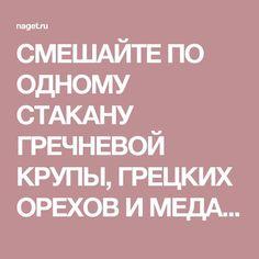 СМЕШАЙТЕ ПО ОДНОМУ СТАКАНУ ГРЕЧНЕВОЙ КРУПЫ, ГРЕЦКИХ ОРЕХОВ И МЕДА, и с вами случится нечто ОСОБЕННОЕ!   Naget.Ru