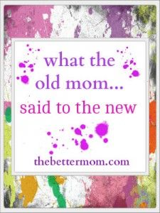 What the Old Mom Said to the New & Better Mom Monday's Link-up! - good link