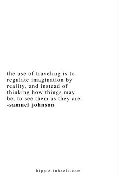The use of traveling is to regulate imagination by reality and instead of thinking how things may be, to see them as they are. Words Quotes, Wise Words, Best Travel Quotes, Quote Travel, Wanderlust Quotes, Wanderlust Travel, Motivational Quotes, Inspirational Quotes, Journey Quotes