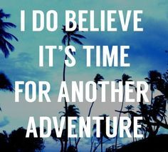 I do believe it's time for another adventure.