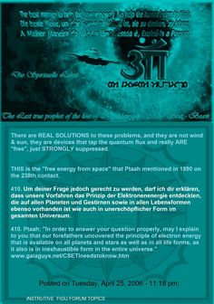 """THIS is the """"free energy from space"""" that Ptaah mentioned in 1990 on the 238th contact.   410. Ptaah: """"In order to answer your question properly, may I explain to you that our forefathers uncovered the principle of electron energy that is available on all planets and stars as well as in all life forms, as it also is in inexhaustible form in the entire universe."""" www.gaiaguys.net/CSETIneedstoknow.htm   Posted on Tuesday, April 25, 2006 - 11:18 pm:"""