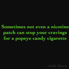 Sometimes not even a nicotine patch can stop your cravings for a popeye candy cigarette