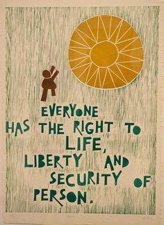 The Universal Declaration of Human Rights: Article 3. Created shortly after WWII. It was written by many representatives from different backgrounds and cultures. It was the first time, human rights were legally protected and translated into nearly 500 languages.