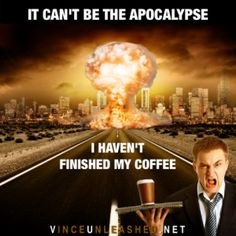 The Apocalypse And Coffee - You can't have one without the other.